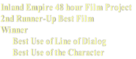 Inland Empire 48 hour Film Project 2nd Runner-Up Best Film Winner       Best Use of Line of Dialog       Best Use of the Character