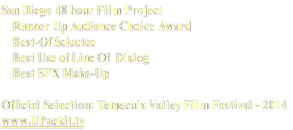 San Diego 48 hour Film Project     Runner Up Audience Choice Award      Best-Of Selectee     Best Use of Line Of  Dialog     Best SFX Make-Up  Official Selection: Temecula Valley Film Festival - 2014 www.UPackit.tv